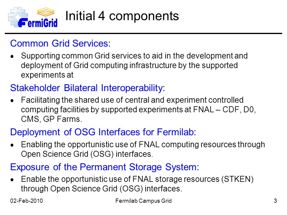 Initial 4 components Common Grid Services:  Supporting common Grid services to aid in the development and deployment of Grid computing infrastructure by the supported experiments at Stakeholder Bilateral Interoperability:  Facilitating the shared use of central and experiment controlled computing facilities by supported experiments at FNAL – CDF, D0, CMS, GP Farms.