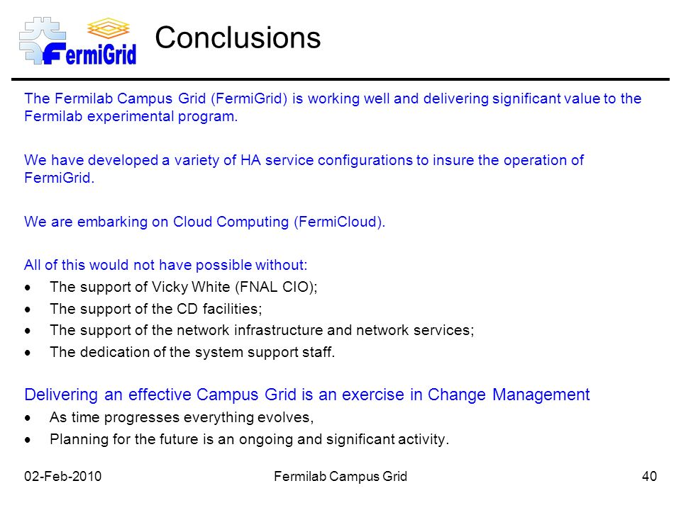 Conclusions The Fermilab Campus Grid (FermiGrid) is working well and delivering significant value to the Fermilab experimental program.