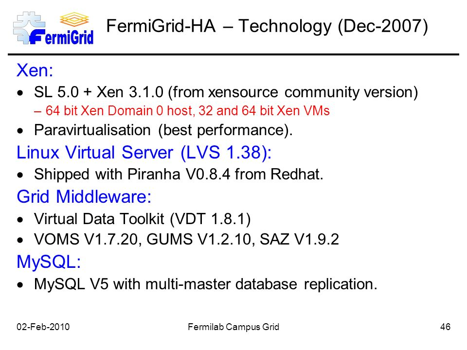 02-Feb-2010Fermilab Campus Grid46 FermiGrid-HA – Technology (Dec-2007) Xen:  SL 5.0 + Xen 3.1.0 (from xensource community version) –64 bit Xen Domain 0 host, 32 and 64 bit Xen VMs  Paravirtualisation (best performance).