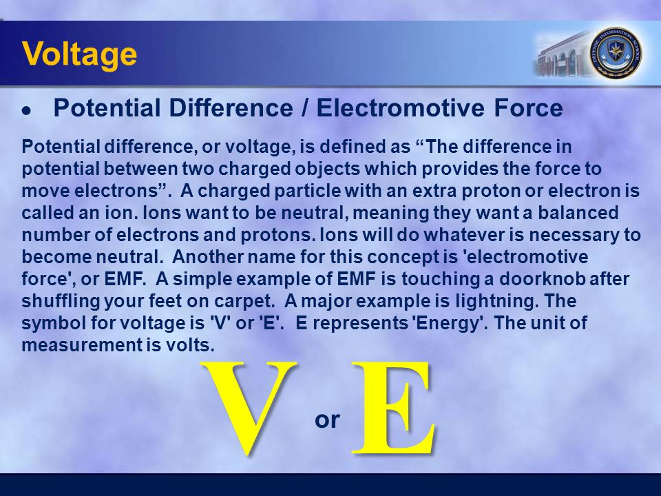 Voltage ● Potential Difference / Electromotive Force EV or Potential difference, or voltage, is defined as The difference in potential between two charged objects which provides the force to move electrons .