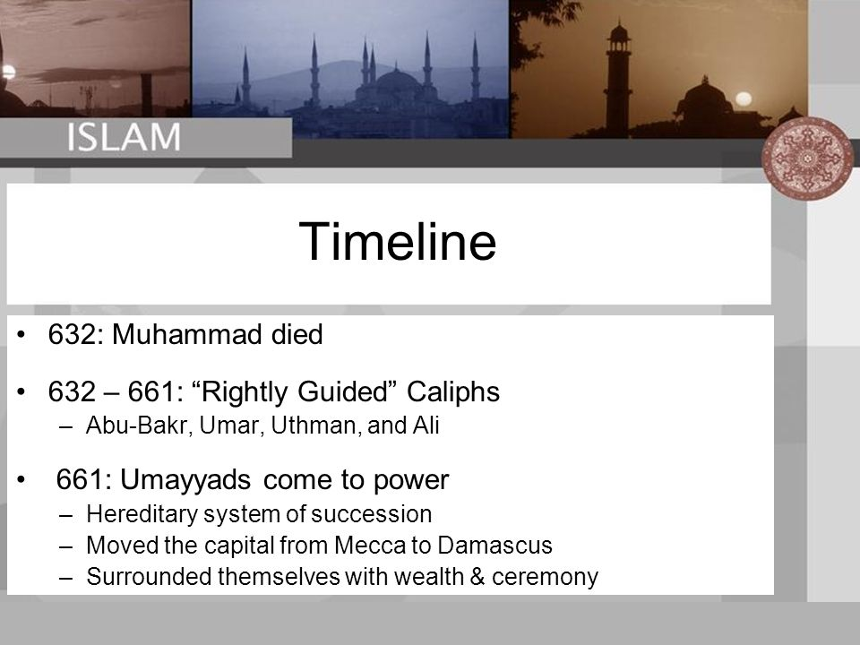 Timeline 632: Muhammad died 632 – 661: Rightly Guided Caliphs –Abu-Bakr, Umar, Uthman, and Ali 661: Umayyads come to power –Hereditary system of succession –Moved the capital from Mecca to Damascus –Surrounded themselves with wealth & ceremony