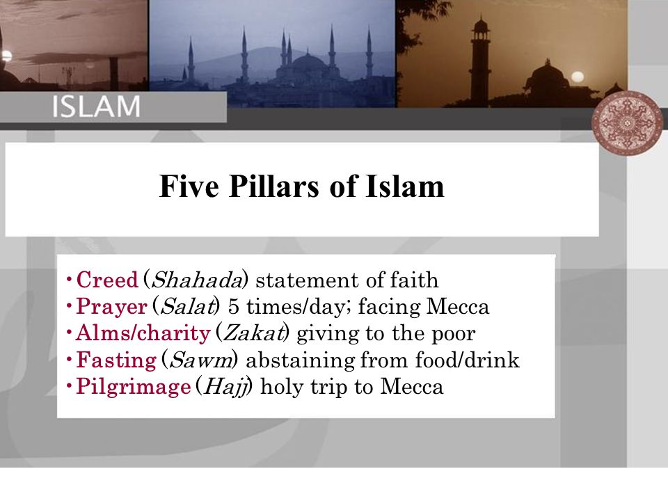 Creed (Shahada) statement of faith Prayer (Salat) 5 times/day; facing Mecca Alms/charity (Zakat) giving to the poor Fasting (Sawm) abstaining from food/drink Pilgrimage (Hajj) holy trip to Mecca