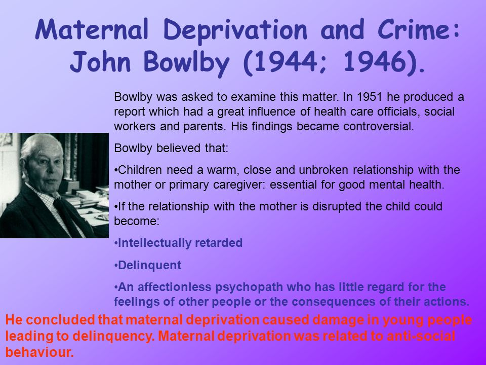 maternal deprivation The maternal deprivation thesis of bowlby(1965) suggested that it is essential for the mental health of an infant and young child to experience a warm, intimate and continuous relationship with the mother (or permanent mother substitute.