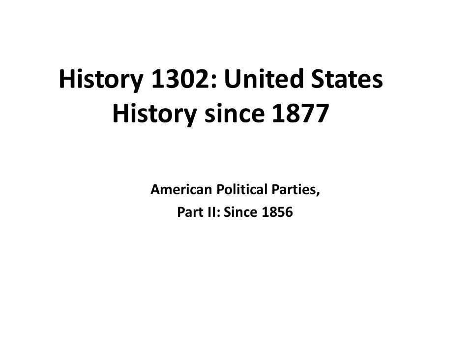 history united states history since american political 1 history 1302 united states history since 1877 american political parties part ii since 1856
