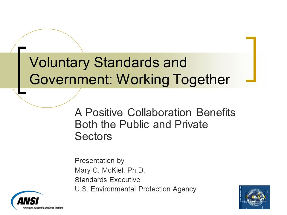 Voluntary Standards and Government: Working Together A Positive Collaboration Benefits Both the Public and Private Sectors Presentation by Mary C.