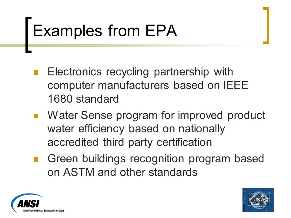 Examples from EPA Electronics recycling partnership with computer manufacturers based on IEEE 1680 standard Water Sense program for improved product water efficiency based on nationally accredited third party certification Green buildings recognition program based on ASTM and other standards