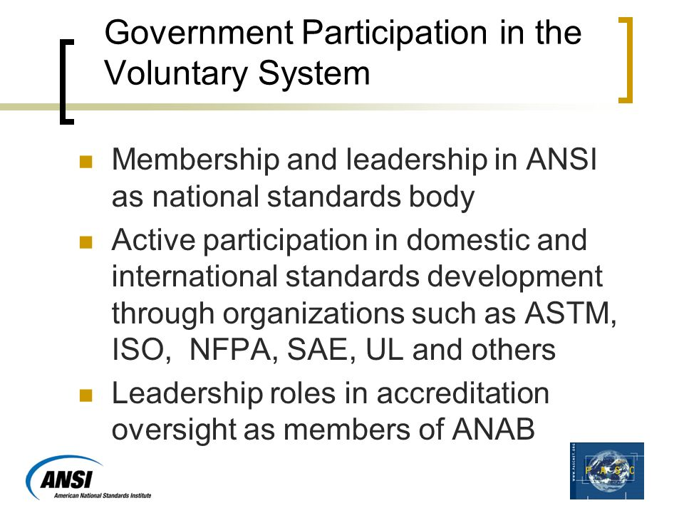 Government Participation in the Voluntary System Membership and leadership in ANSI as national standards body Active participation in domestic and international standards development through organizations such as ASTM, ISO, NFPA, SAE, UL and others Leadership roles in accreditation oversight as members of ANAB