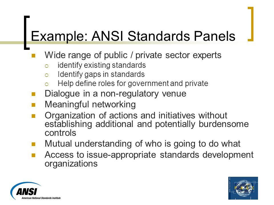 Example: ANSI Standards Panels Wide range of public / private sector experts  identify existing standards  Identify gaps in standards  Help define roles for government and private Dialogue in a non-regulatory venue Meaningful networking Organization of actions and initiatives without establishing additional and potentially burdensome controls Mutual understanding of who is going to do what Access to issue-appropriate standards development organizations