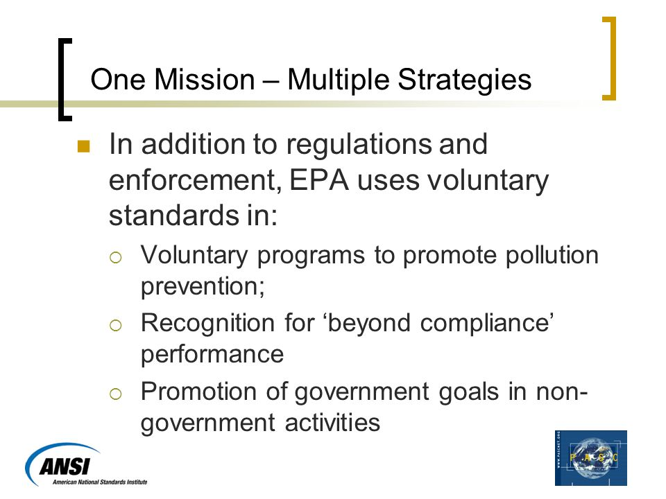 One Mission – Multiple Strategies In addition to regulations and enforcement, EPA uses voluntary standards in:  Voluntary programs to promote pollution prevention;  Recognition for 'beyond compliance' performance  Promotion of government goals in non- government activities