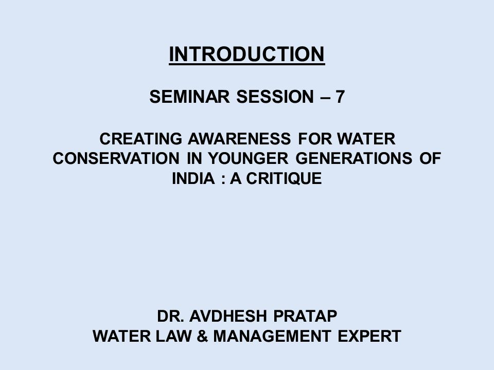 INTRODUCTION SEMINAR SESSION – 7 CREATING AWARENESS FOR WATER CONSERVATION IN YOUNGER GENERATIONS OF INDIA : A CRITIQUE DR.