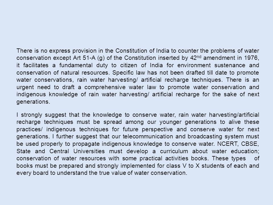 There is no express provision in the Constitution of India to counter the problems of water conservation except Art 51-A (g) of the Constitution inserted by 42 nd amendment in 1976, it facilitates a fundamental duty to citizen of India for environment sustenance and conservation of natural resources.