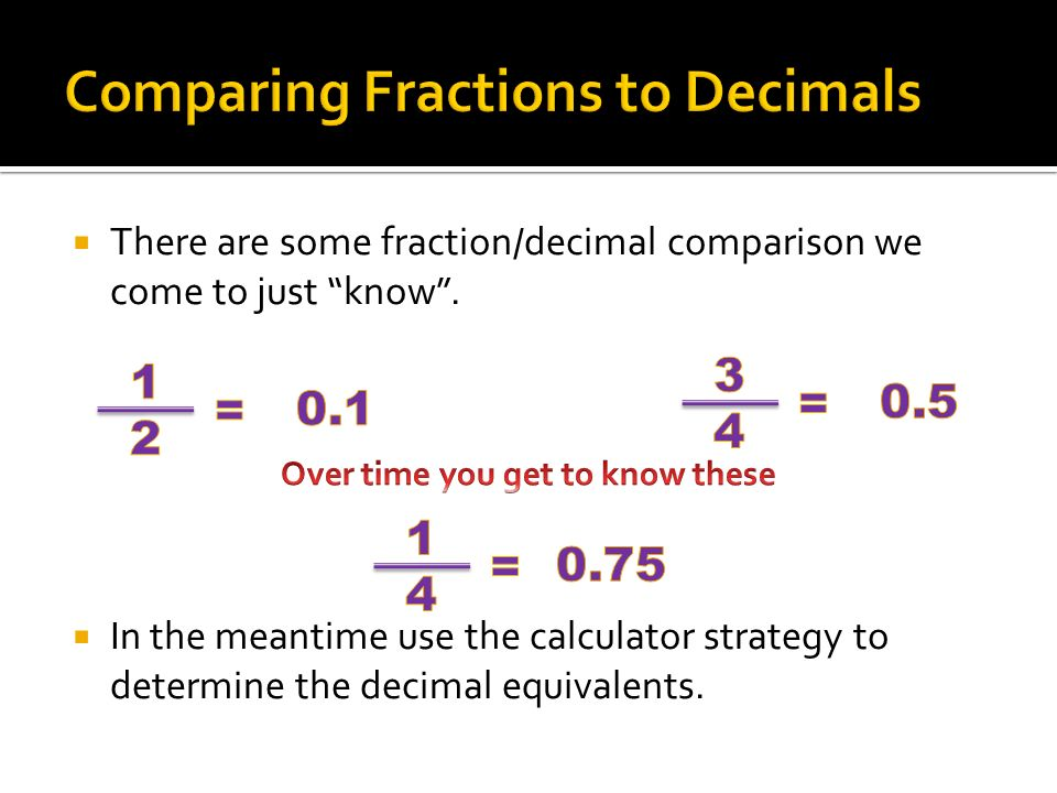 There are some fraction/decimal comparison we come to just know .
