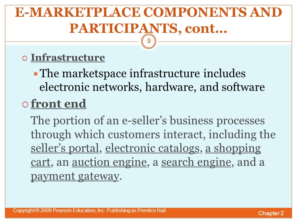 E-MARKETPLACE COMPONENTS AND PARTICIPANTS, cont…  Infrastructure  The marketspace infrastructure includes electronic networks, hardware, and software  front end The portion of an e-seller's business processes through which customers interact, including the seller's portal, electronic catalogs, a shopping cart, an auction engine, a search engine, and a payment gateway.