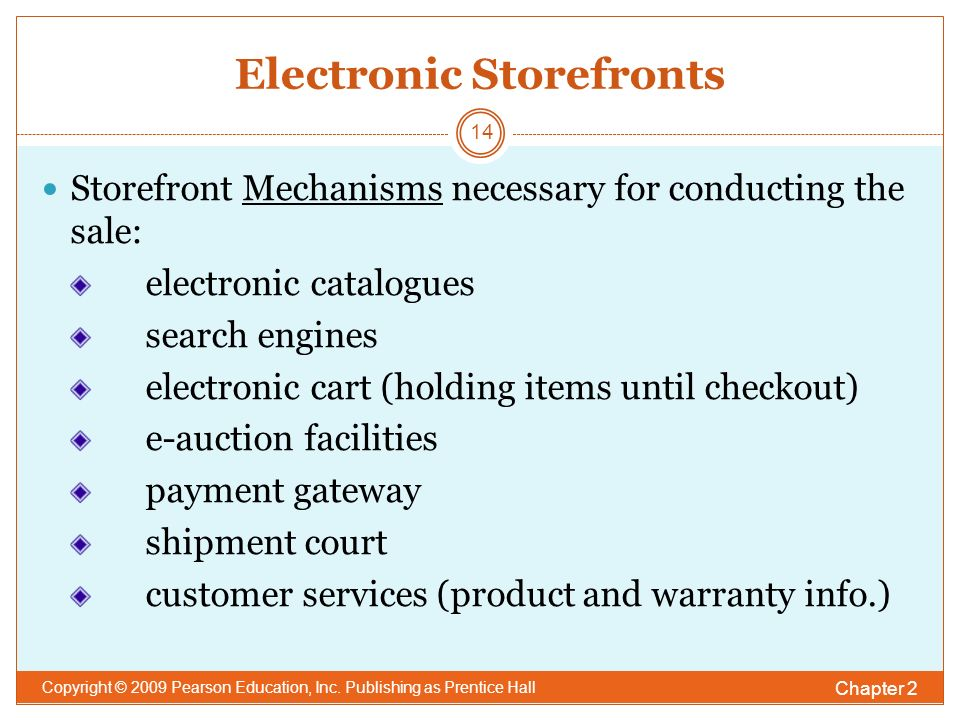 Electronic Storefronts Storefront Mechanisms necessary for conducting the sale: electronic catalogues search engines electronic cart (holding items until checkout) e-auction facilities payment gateway shipment court customer services (product and warranty info.) Chapter 2 Copyright © 2009 Pearson Education, Inc.