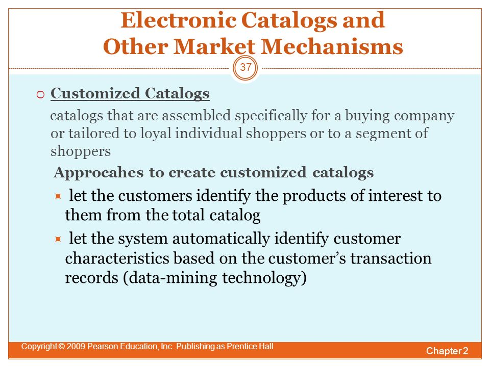 Electronic Catalogs and Other Market Mechanisms  Customized Catalogs catalogs that are assembled specifically for a buying company or tailored to loyal individual shoppers or to a segment of shoppers Approcahes to create customized catalogs  let the customers identify the products of interest to them from the total catalog  let the system automatically identify customer characteristics based on the customer's transaction records (data-mining technology) Chapter 2 Copyright © 2009 Pearson Education, Inc.