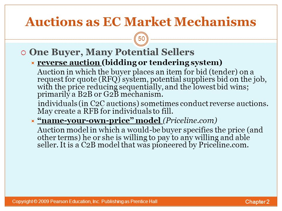 Auctions as EC Market Mechanisms  One Buyer, Many Potential Sellers  reverse auction (bidding or tendering system) Auction in which the buyer places an item for bid (tender) on a request for quote (RFQ) system, potential suppliers bid on the job, with the price reducing sequentially, and the lowest bid wins; primarily a B2B or G2B mechanism.