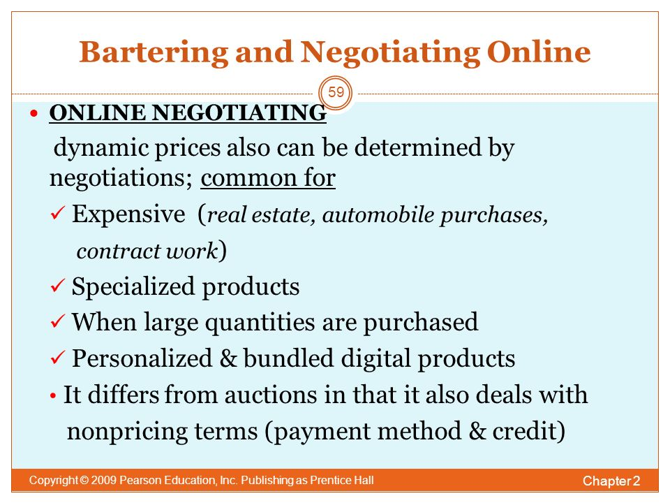 Bartering and Negotiating Online ONLINE NEGOTIATING dynamic prices also can be determined by negotiations; common for Expensive ( real estate, automobile purchases, contract work ) Specialized products When large quantities are purchased Personalized & bundled digital products It differs from auctions in that it also deals with nonpricing terms (payment method & credit) Chapter 2 Copyright © 2009 Pearson Education, Inc.