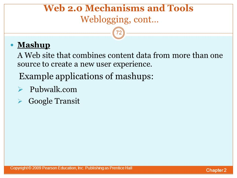 Web 2.0 Mechanisms and Tools Weblogging, cont… Mashup A Web site that combines content data from more than one source to create a new user experience.