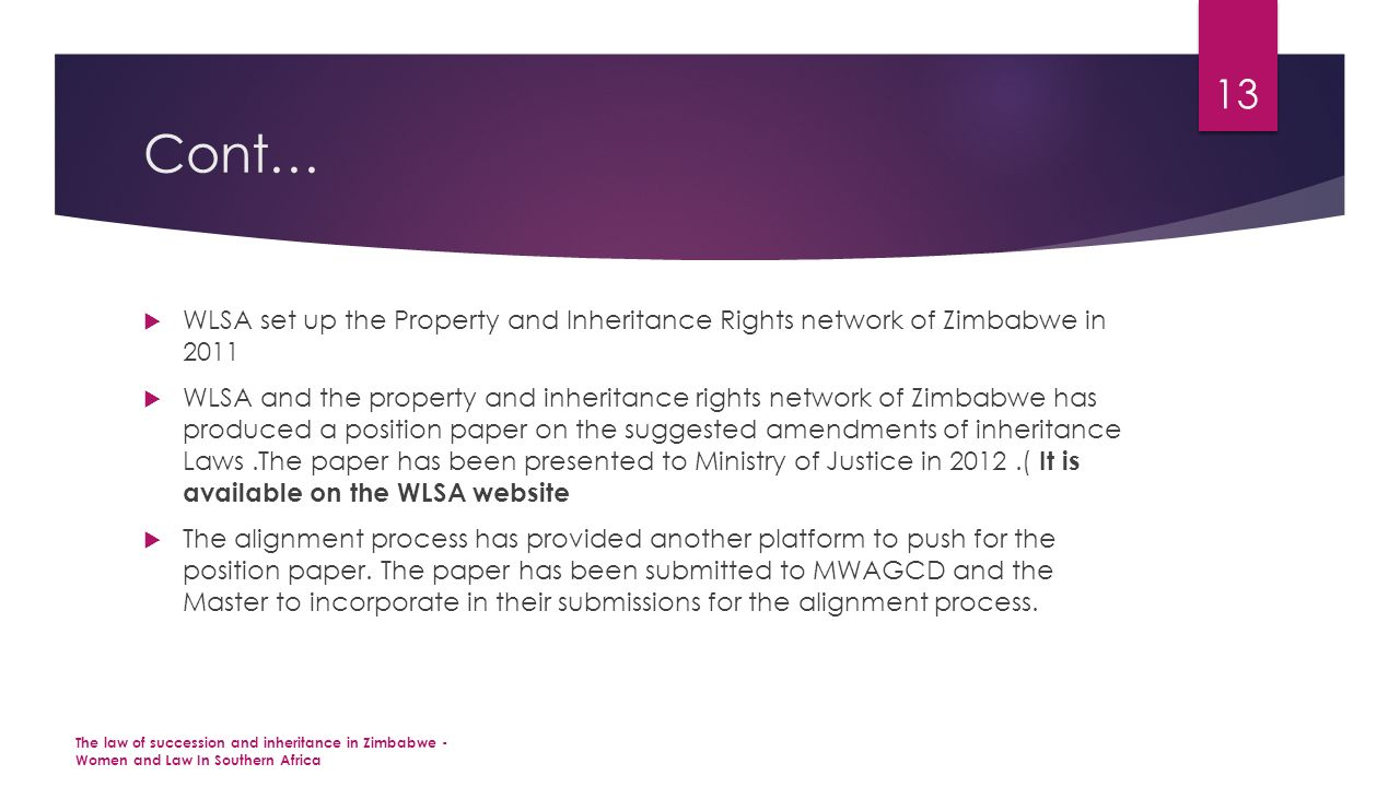 Cont…  WLSA set up the Property and Inheritance Rights network of Zimbabwe in 2011  WLSA and the property and inheritance rights network of Zimbabwe has produced a position paper on the suggested amendments of inheritance Laws.The paper has been presented to Ministry of Justice in 2012.( It is available on the WLSA website  The alignment process has provided another platform to push for the position paper.
