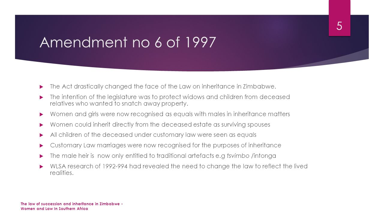 Amendment no 6 of 1997  The Act drastically changed the face of the Law on inheritance in Zimbabwe.