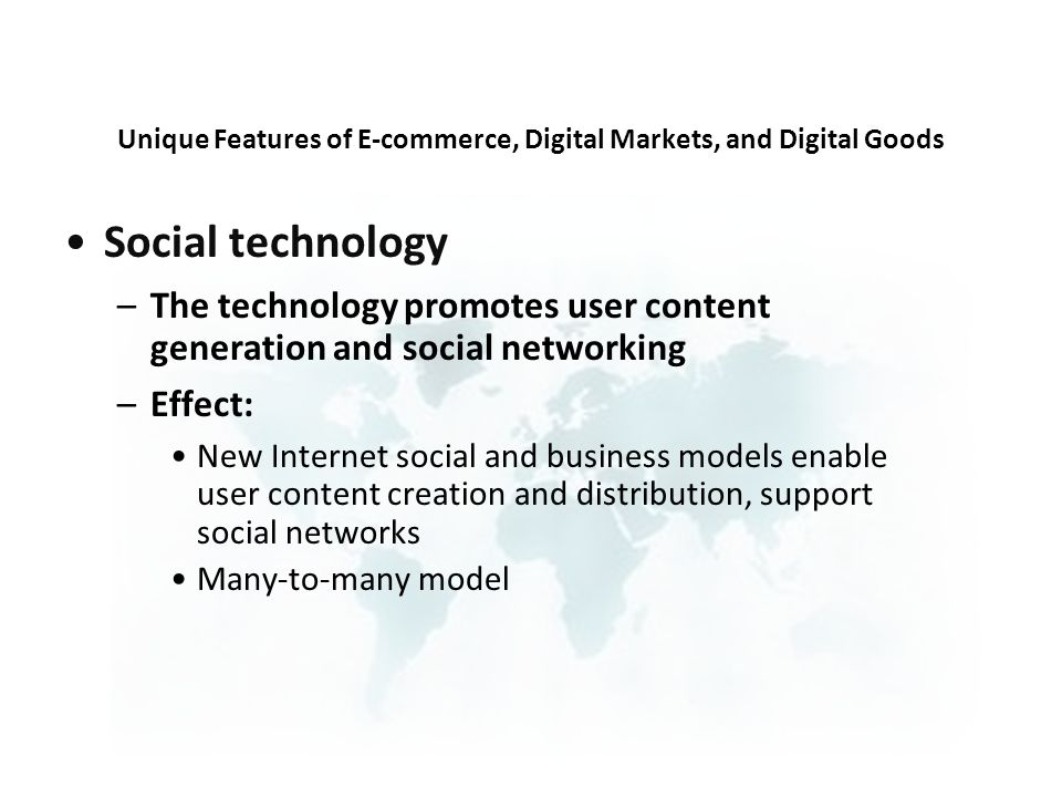 Social technology –The technology promotes user content generation and social networking –Effect: New Internet social and business models enable user content creation and distribution, support social networks Many-to-many model Unique Features of E-commerce, Digital Markets, and Digital Goods