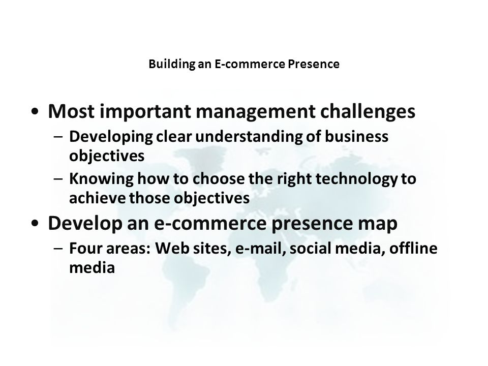 Most important management challenges –Developing clear understanding of business objectives –Knowing how to choose the right technology to achieve those objectives Develop an e-commerce presence map –Four areas: Web sites, e-mail, social media, offline media Building an E-commerce Presence