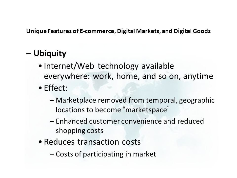 –Ubiquity Internet/Web technology available everywhere: work, home, and so on, anytime Effect: –Marketplace removed from temporal, geographic locations to become marketspace –Enhanced customer convenience and reduced shopping costs Reduces transaction costs –Costs of participating in market Unique Features of E-commerce, Digital Markets, and Digital Goods