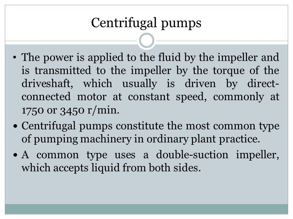 The power is applied to the fluid by the impeller and is transmitted to the impeller by the torque of the driveshaft, which usually is driven by direct- connected motor at constant speed, commonly at 1750 or 3450 r/min.