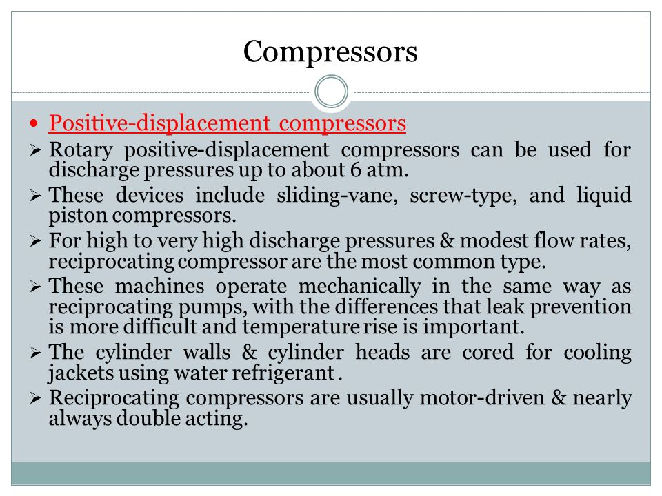 Positive-displacement compressors  Rotary positive-displacement compressors can be used for discharge pressures up to about 6 atm.