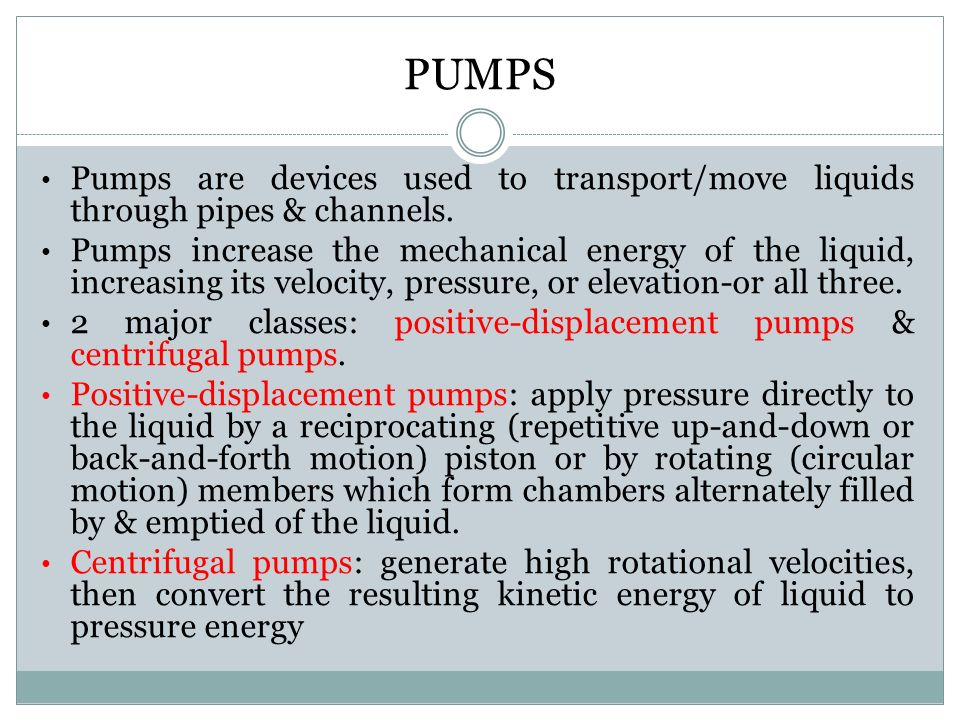PUMPS Pumps are devices used to transport/move liquids through pipes & channels.