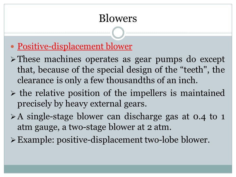 Blowers Positive-displacement blower  These machines operates as gear pumps do except that, because of the special design of the teeth , the clearance is only a few thousandths of an inch.
