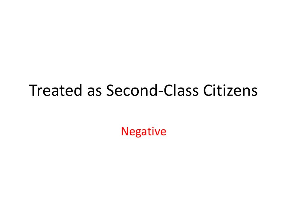 Treated as Second-Class Citizens Negative