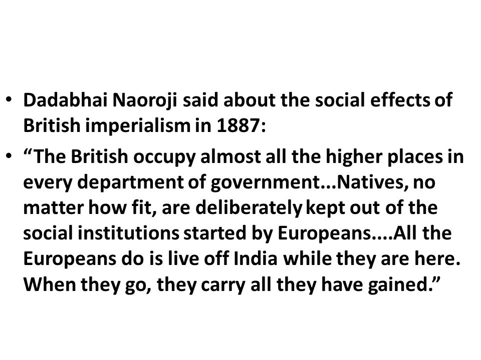 Dadabhai Naoroji said about the social effects of British imperialism in 1887: The British occupy almost all the higher places in every department of government...Natives, no matter how fit, are deliberately kept out of the social institutions started by Europeans....All the Europeans do is live off India while they are here.