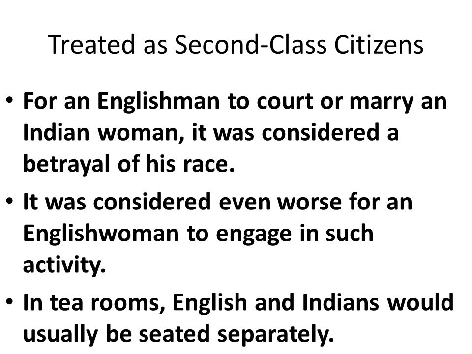 Treated as Second-Class Citizens For an Englishman to court or marry an Indian woman, it was considered a betrayal of his race.
