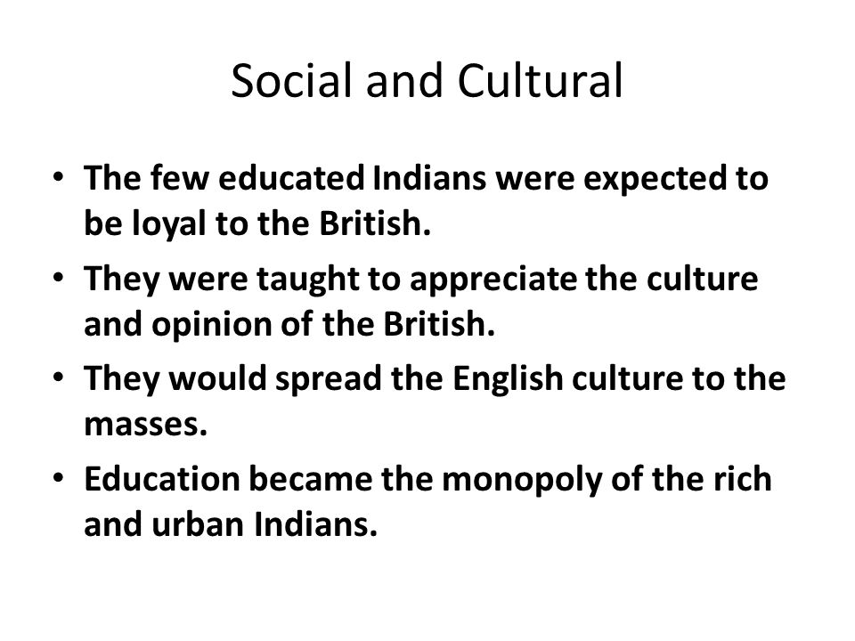 Social and Cultural The few educated Indians were expected to be loyal to the British.