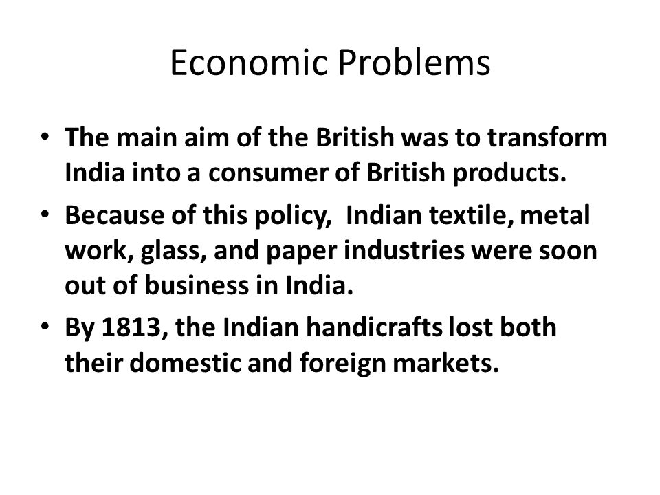 Economic Problems The main aim of the British was to transform India into a consumer of British products.