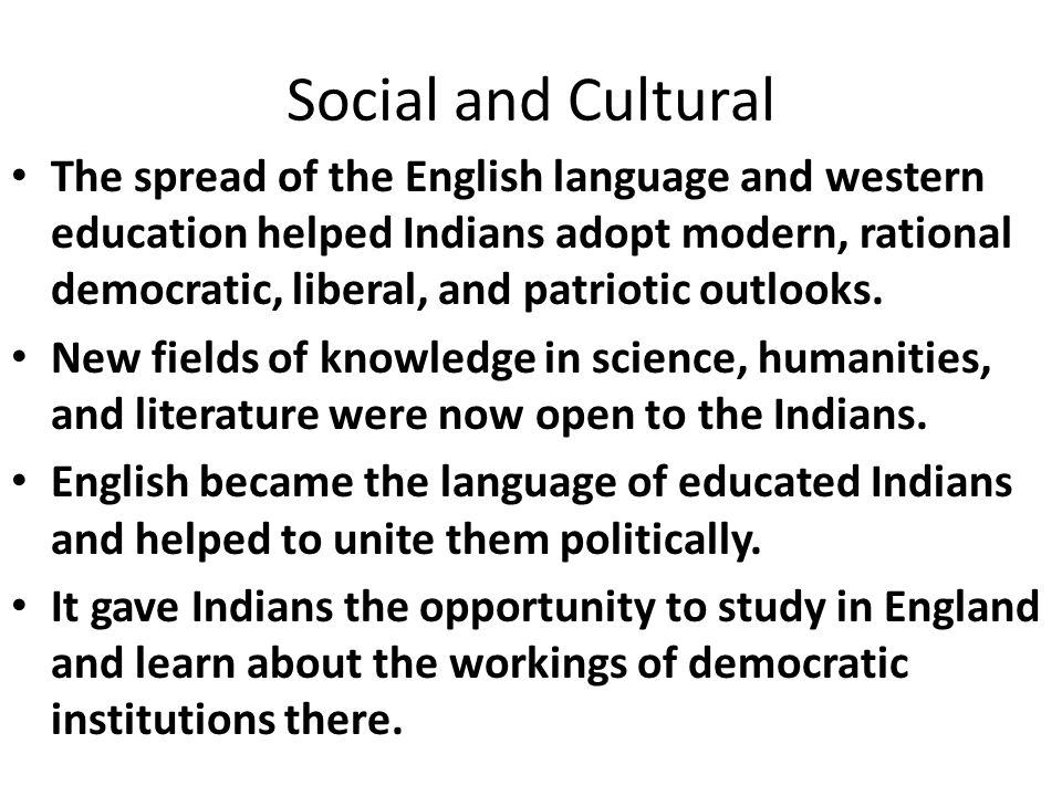 Social and Cultural The spread of the English language and western education helped Indians adopt modern, rational democratic, liberal, and patriotic outlooks.