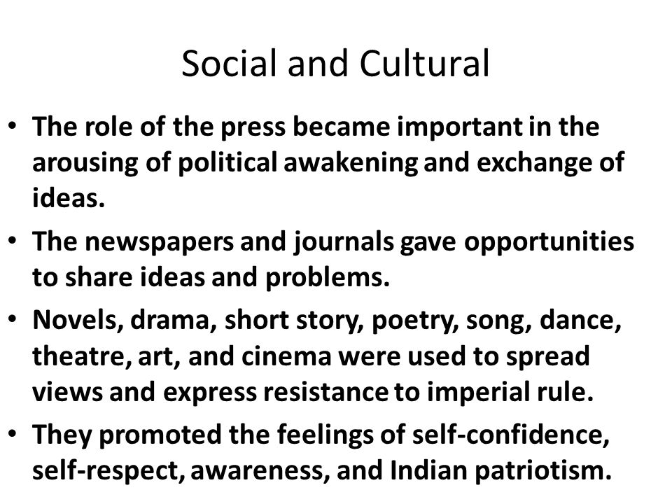 Social and Cultural The role of the press became important in the arousing of political awakening and exchange of ideas.