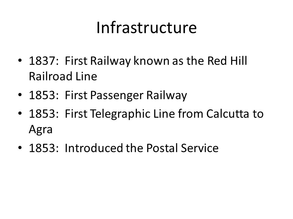 Infrastructure 1837: First Railway known as the Red Hill Railroad Line 1853: First Passenger Railway 1853: First Telegraphic Line from Calcutta to Agra 1853: Introduced the Postal Service