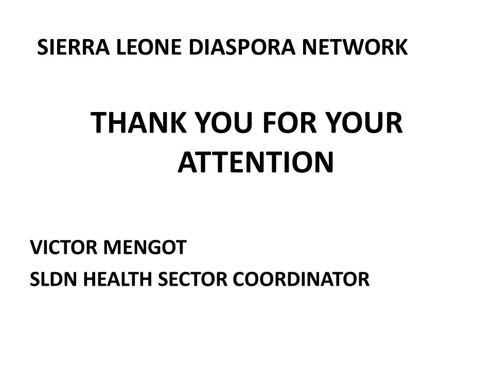 SIERRA LEONE DIASPORA NETWORK THANK YOU FOR YOUR ATTENTION VICTOR MENGOT SLDN HEALTH SECTOR COORDINATOR