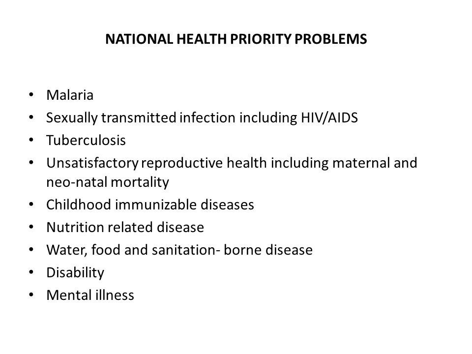 NATIONAL HEALTH PRIORITY PROBLEMS Malaria Sexually transmitted infection including HIV/AIDS Tuberculosis Unsatisfactory reproductive health including maternal and neo-natal mortality Childhood immunizable diseases Nutrition related disease Water, food and sanitation- borne disease Disability Mental illness