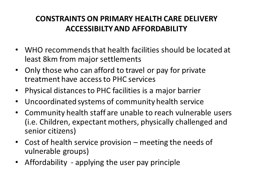 CONSTRAINTS ON PRIMARY HEALTH CARE DELIVERY ACCESSIBILTY AND AFFORDABILITY WHO recommends that health facilities should be located at least 8km from major settlements Only those who can afford to travel or pay for private treatment have access to PHC services Physical distances to PHC facilities is a major barrier Uncoordinated systems of community health service Community health staff are unable to reach vulnerable users (i.e.