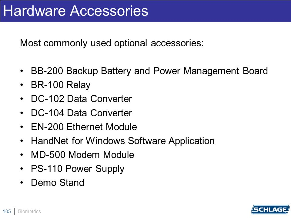 Biometrics105 Hardware Accessories Most commonly used optional accessories: BB-200 Backup Battery and Power Management Board BR-100 Relay DC-102 Data Converter DC-104 Data Converter EN-200 Ethernet Module HandNet for Windows Software Application MD-500 Modem Module PS-110 Power Supply Demo Stand