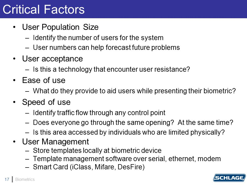 Biometrics17 User Population Size –Identify the number of users for the system –User numbers can help forecast future problems User acceptance –Is this a technology that encounter user resistance.