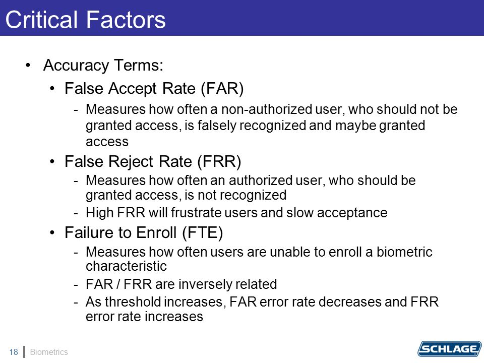 Biometrics18 Accuracy Terms: False Accept Rate (FAR) -Measures how often a non-authorized user, who should not be granted access, is falsely recognized and maybe granted access False Reject Rate (FRR) -Measures how often an authorized user, who should be granted access, is not recognized -High FRR will frustrate users and slow acceptance Failure to Enroll (FTE) -Measures how often users are unable to enroll a biometric characteristic -FAR / FRR are inversely related -As threshold increases, FAR error rate decreases and FRR error rate increases Critical Factors