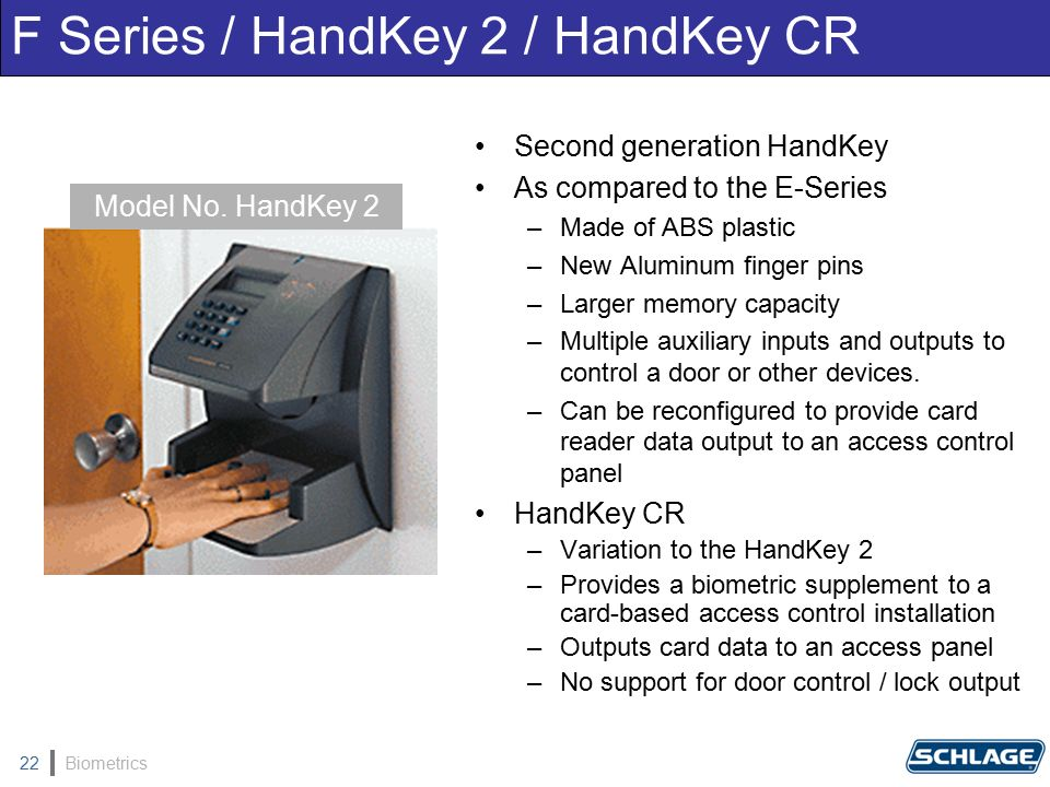 Biometrics22 Second generation HandKey As compared to the E-Series –Made of ABS plastic –New Aluminum finger pins –Larger memory capacity –Multiple auxiliary inputs and outputs to control a door or other devices.