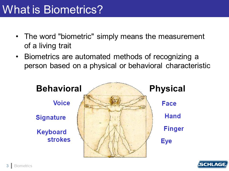 Biometrics3 The word biometric simply means the measurement of a living trait Biometrics are automated methods of recognizing a person based on a physical or behavioral characteristic Voice Signature Keyboard strokes Behavioral Face Eye Hand Finger Physical What is Biometrics