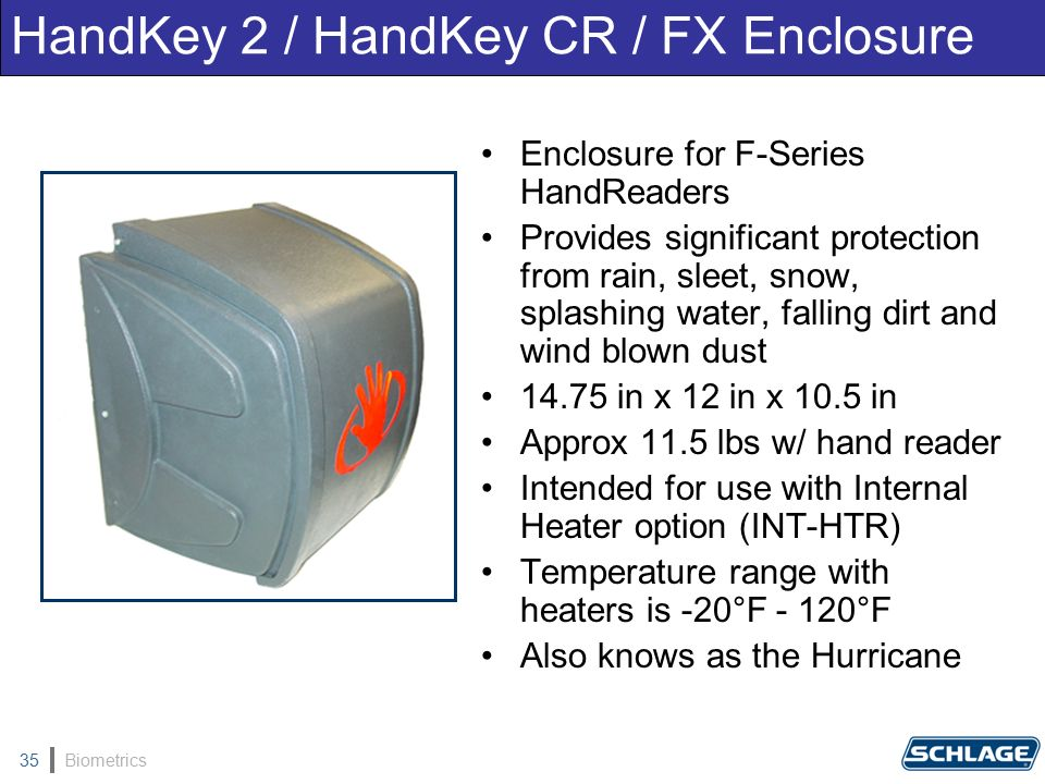 Biometrics35 Enclosure for F-Series HandReaders Provides significant protection from rain, sleet, snow, splashing water, falling dirt and wind blown dust 14.75 in x 12 in x 10.5 in Approx 11.5 lbs w/ hand reader Intended for use with Internal Heater option (INT-HTR) Temperature range with heaters is -20°F - 120°F Also knows as the Hurricane HandKey 2 / HandKey CR / FX Enclosure
