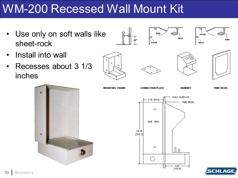 Biometrics39 WM-200 Recessed Wall Mount Kit Use only on soft walls like sheet-rock Install into wall Recesses about 3 1/3 inches
