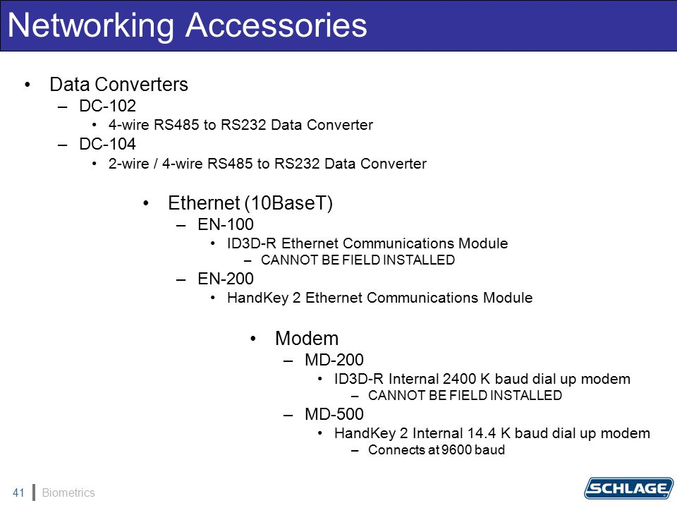 Biometrics41 Networking Accessories Data Converters –DC-102 4-wire RS485 to RS232 Data Converter –DC-104 2-wire / 4-wire RS485 to RS232 Data Converter Ethernet (10BaseT) –EN-100 ID3D-R Ethernet Communications Module –CANNOT BE FIELD INSTALLED –EN-200 HandKey 2 Ethernet Communications Module Modem –MD-200 ID3D-R Internal 2400 K baud dial up modem –CANNOT BE FIELD INSTALLED –MD-500 HandKey 2 Internal 14.4 K baud dial up modem –Connects at 9600 baud